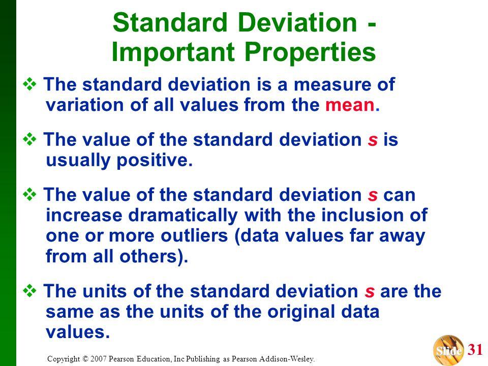 Slide Slide 31 Copyright © 2007 Pearson Education, Inc Publishing as Pearson Addison-Wesley. Standard Deviation - Important Properties The standard de