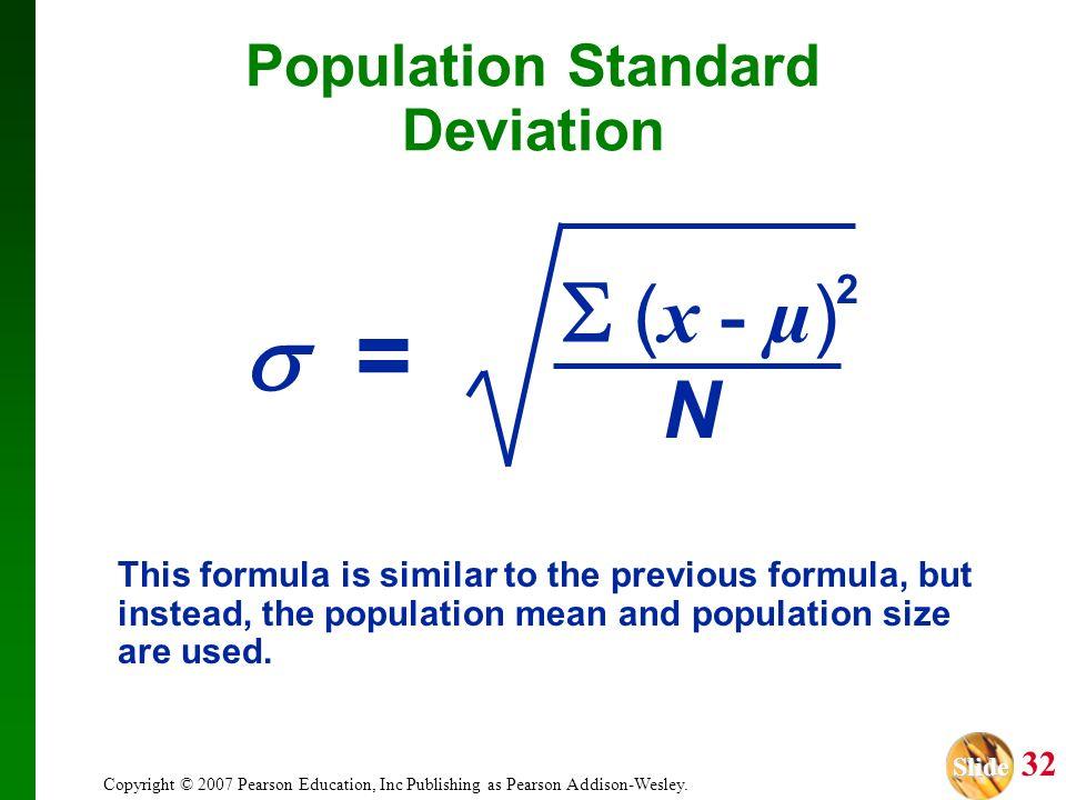 Slide Slide 32 Copyright © 2007 Pearson Education, Inc Publishing as Pearson Addison-Wesley. Population Standard Deviation 2 ( x - µ ) N = This formul