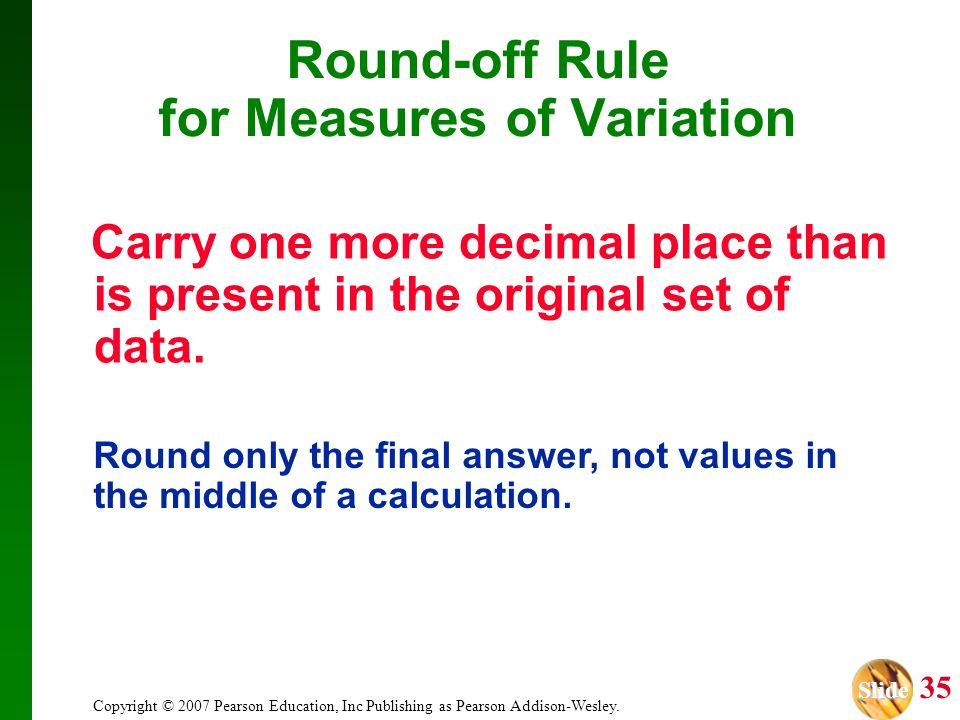 Slide Slide 35 Copyright © 2007 Pearson Education, Inc Publishing as Pearson Addison-Wesley. Round-off Rule for Measures of Variation Carry one more d