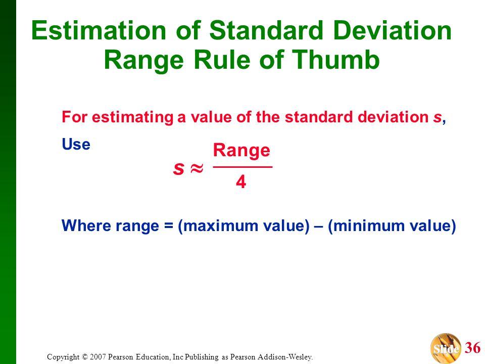 Slide Slide 36 Copyright © 2007 Pearson Education, Inc Publishing as Pearson Addison-Wesley. Estimation of Standard Deviation Range Rule of Thumb For