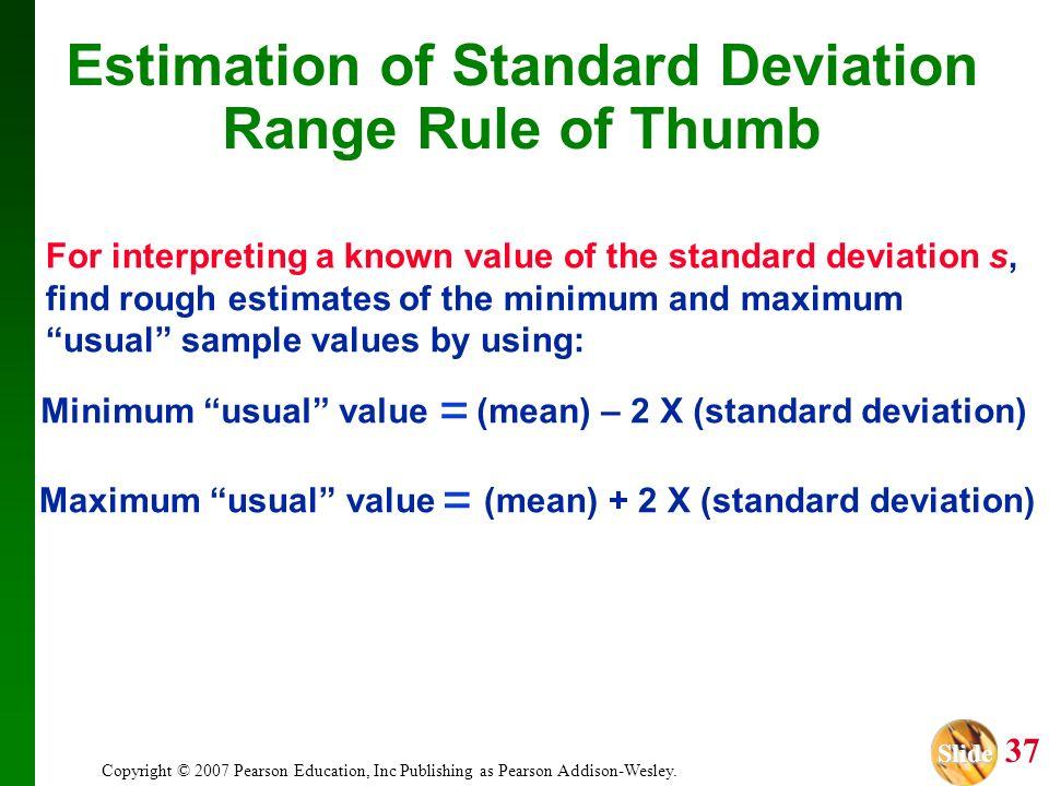 Slide Slide 37 Copyright © 2007 Pearson Education, Inc Publishing as Pearson Addison-Wesley. Estimation of Standard Deviation Range Rule of Thumb For