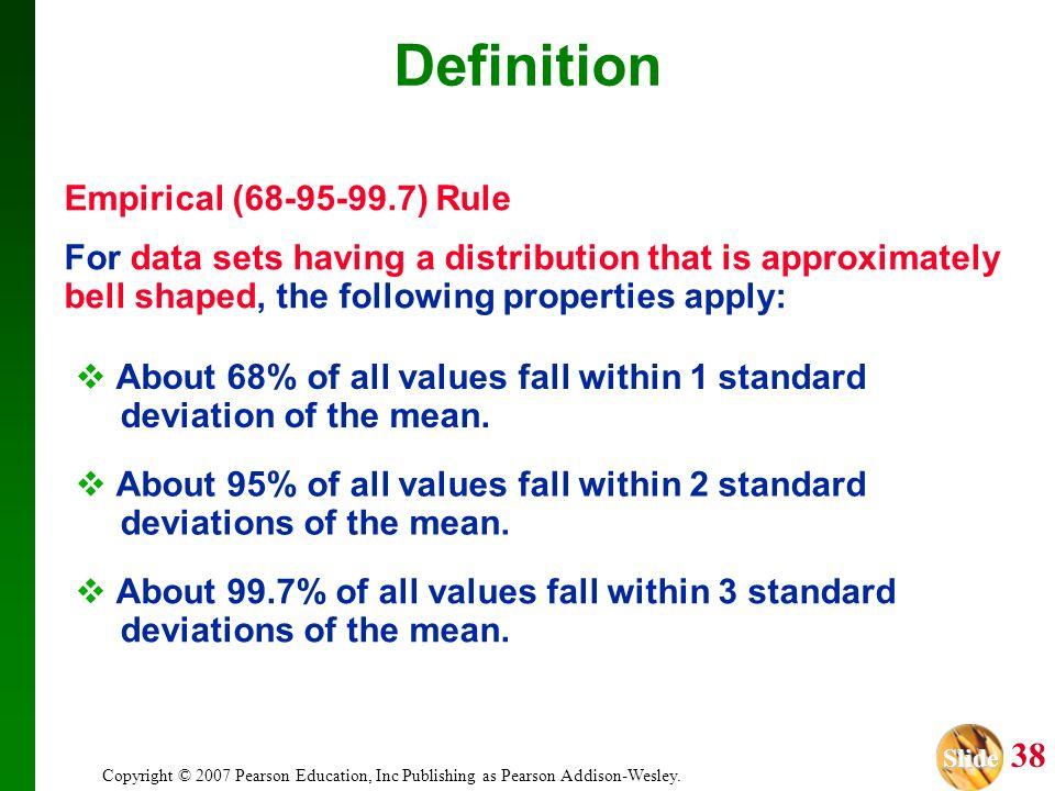 Slide Slide 38 Copyright © 2007 Pearson Education, Inc Publishing as Pearson Addison-Wesley. Definition Empirical (68-95-99.7) Rule For data sets havi