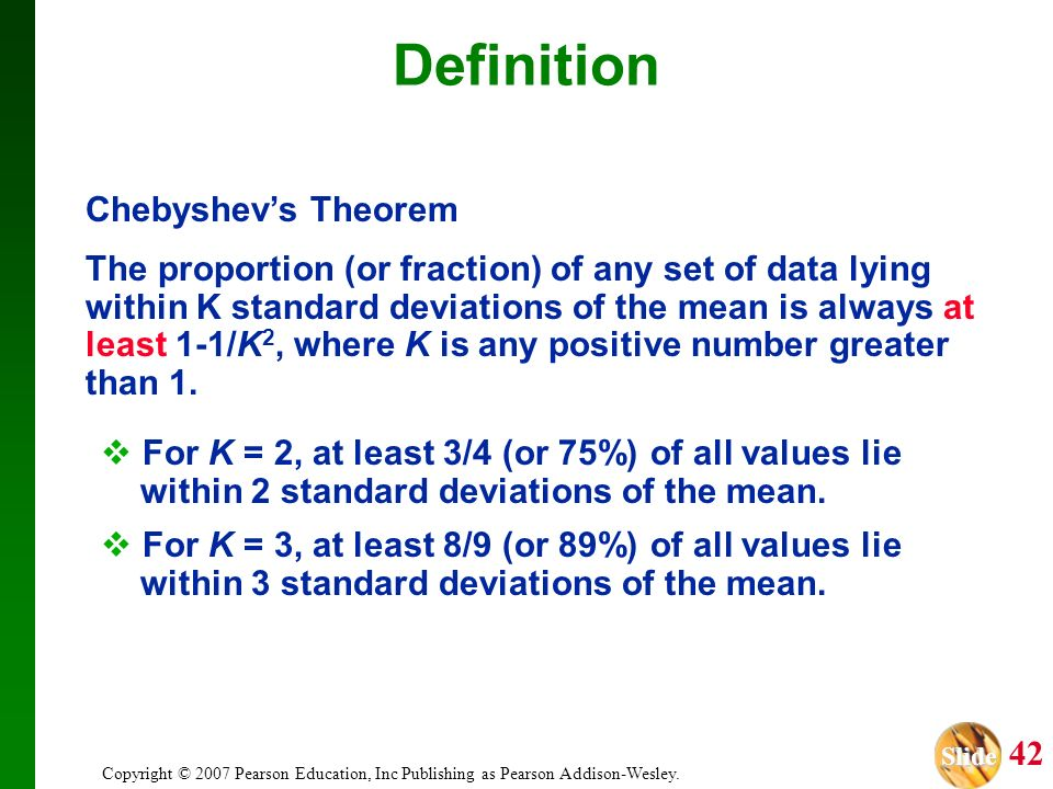 Slide Slide 42 Copyright © 2007 Pearson Education, Inc Publishing as Pearson Addison-Wesley. Definition Chebyshevs Theorem The proportion (or fraction