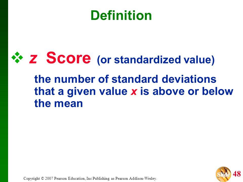 Slide Slide 48 Copyright © 2007 Pearson Education, Inc Publishing as Pearson Addison-Wesley. z Score (or standardized value) the number of standard de