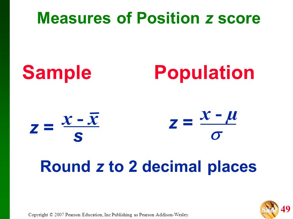 Slide Slide 49 Copyright © 2007 Pearson Education, Inc Publishing as Pearson Addison-Wesley. SamplePopulation x - µ z = Round z to 2 decimal places Me