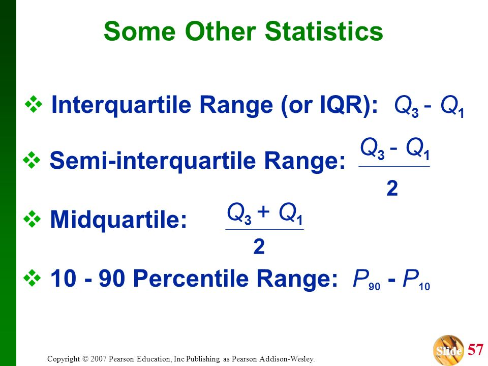 Slide Slide 57 Copyright © 2007 Pearson Education, Inc Publishing as Pearson Addison-Wesley. Interquartile Range (or IQR): Q 3 - Q 1 10 - 90 Percentil