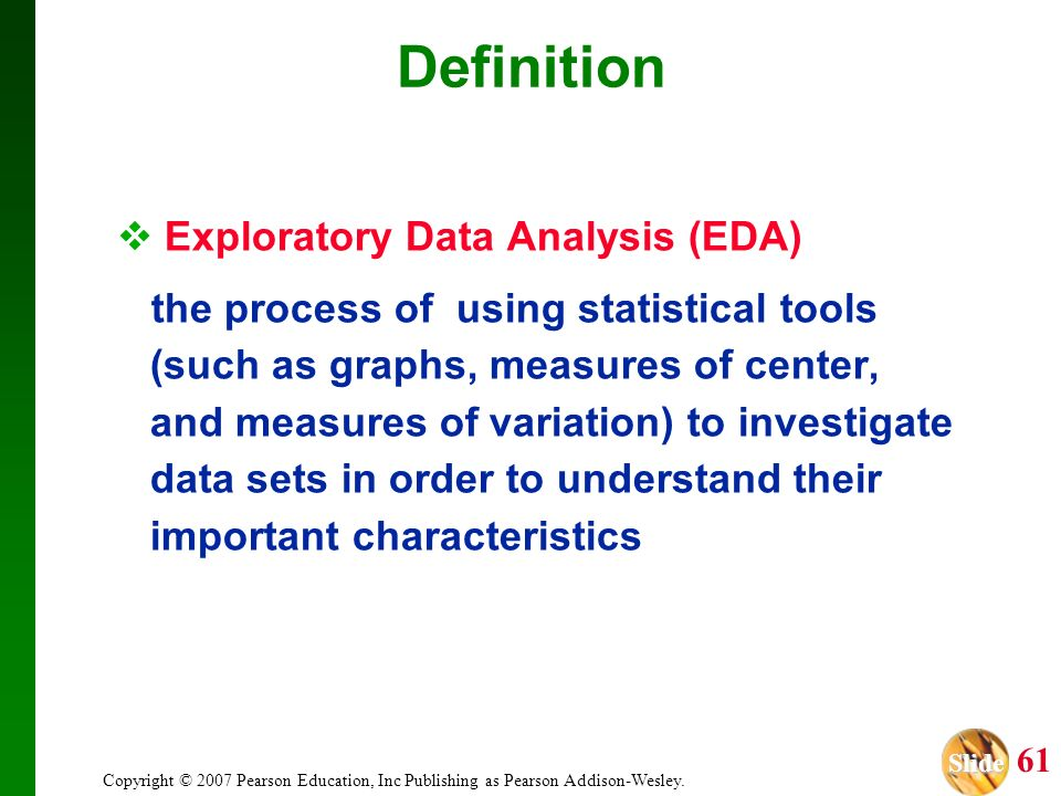 Slide Slide 61 Copyright © 2007 Pearson Education, Inc Publishing as Pearson Addison-Wesley. Exploratory Data Analysis (EDA) the process of using stat