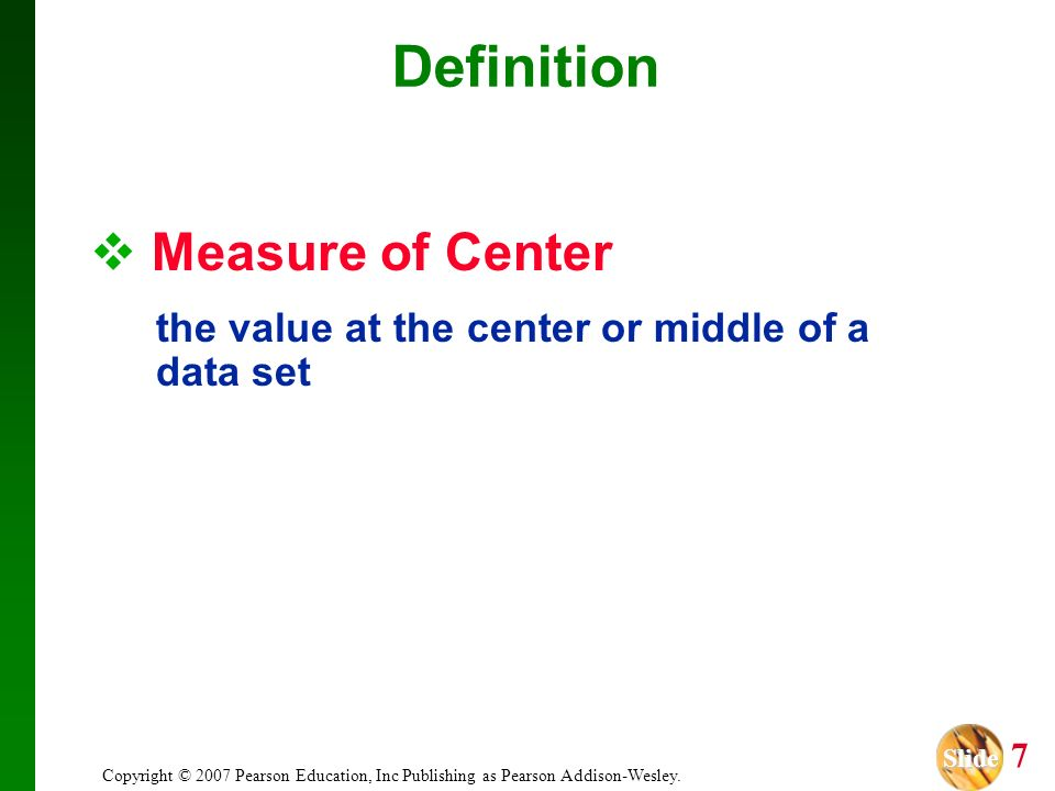 Slide Slide 7 Copyright © 2007 Pearson Education, Inc Publishing as Pearson Addison-Wesley. Definition Measure of Center the value at the center or mi