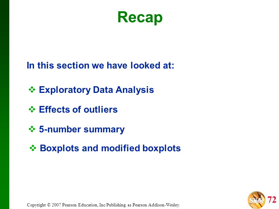 Slide Slide 72 Copyright © 2007 Pearson Education, Inc Publishing as Pearson Addison-Wesley. Recap In this section we have looked at: Exploratory Data