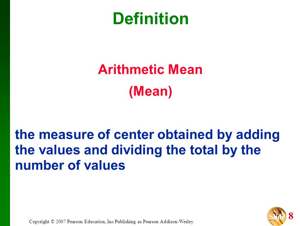 Slide Slide 8 Copyright © 2007 Pearson Education, Inc Publishing as Pearson Addison-Wesley. Arithmetic Mean (Mean) the measure of center obtained by a