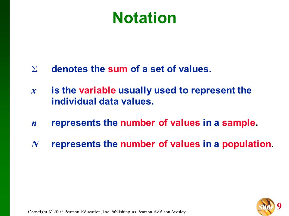Slide Slide 9 Copyright © 2007 Pearson Education, Inc Publishing as Pearson Addison-Wesley. Notation denotes the sum of a set of values. x is the vari