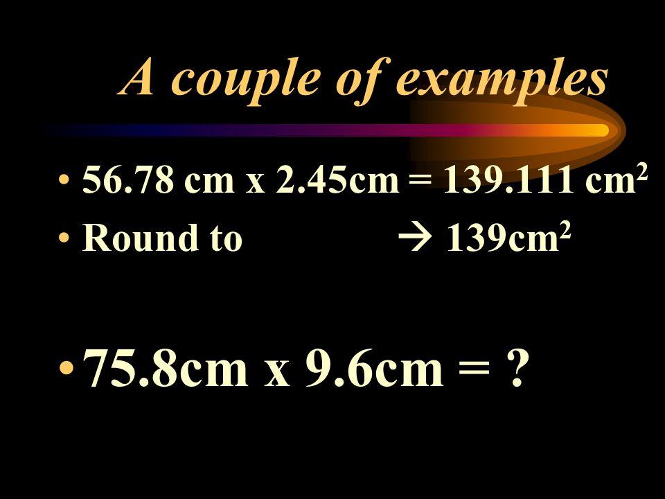 A couple of examples 56.78 cm x 2.45cm = 139.111 cm 2 Round to 139cm 2 75.8cm x 9.6cm = ?