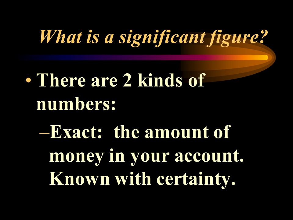 What is a significant figure? There are 2 kinds of numbers: –Exact: the amount of money in your account. Known with certainty.