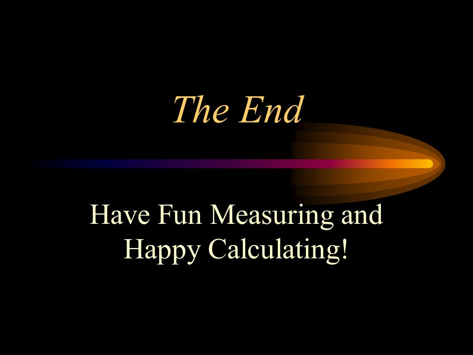 The End Have Fun Measuring and Happy Calculating!