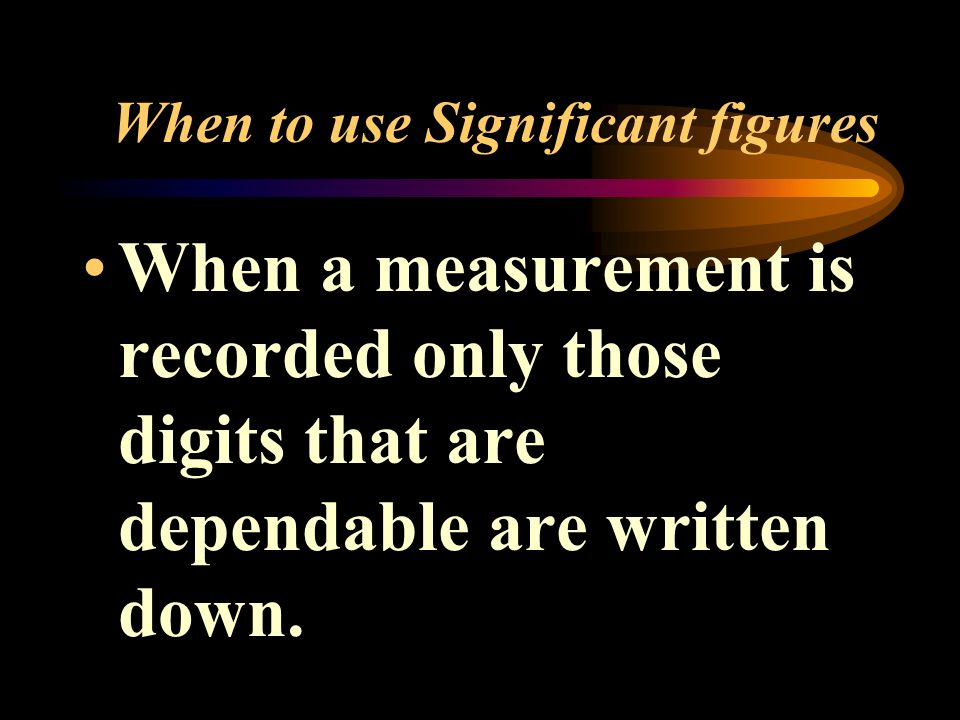 When to use Significant figures When a measurement is recorded only those digits that are dependable are written down.