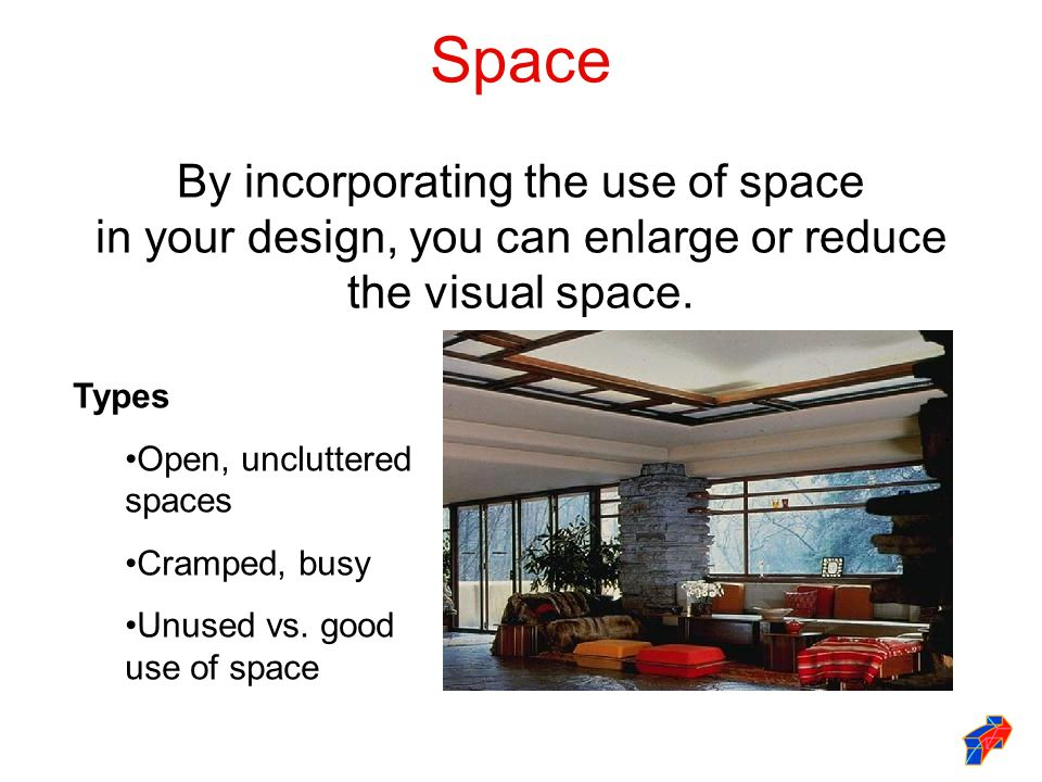 Space By incorporating the use of space in your design, you can enlarge or reduce the visual space. Types Open, uncluttered spaces Cramped, busy Unuse