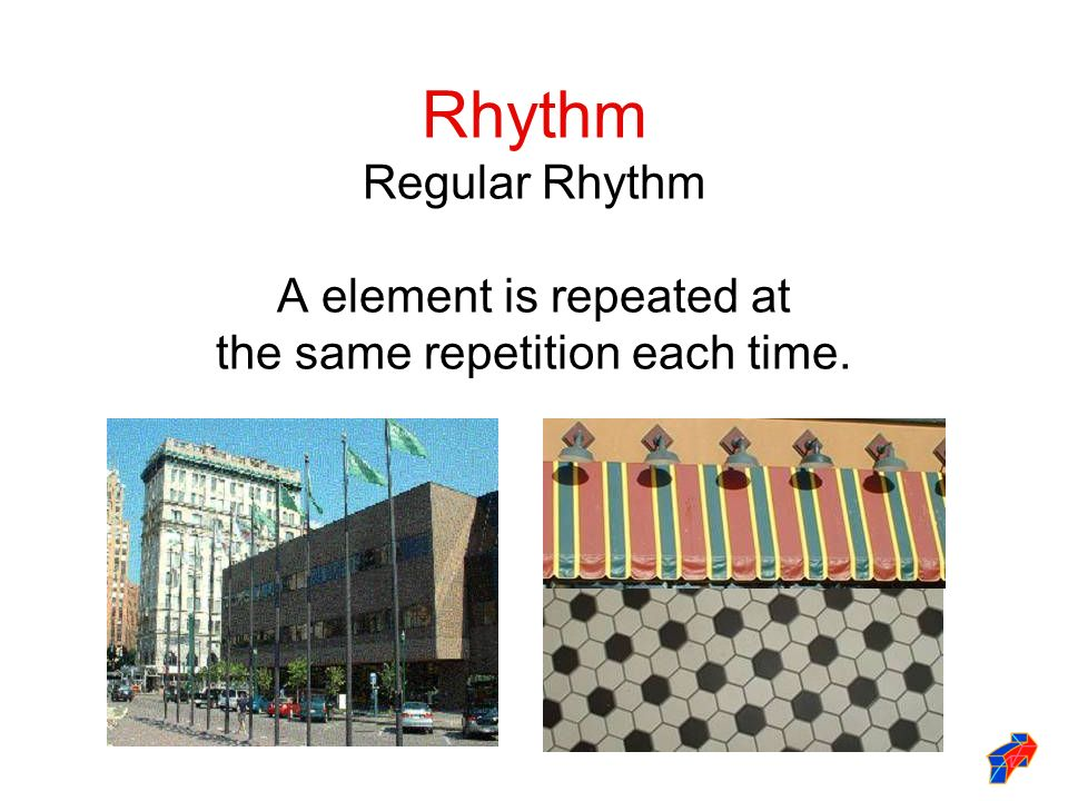 Rhythm Regular Rhythm A element is repeated at the same repetition each time.