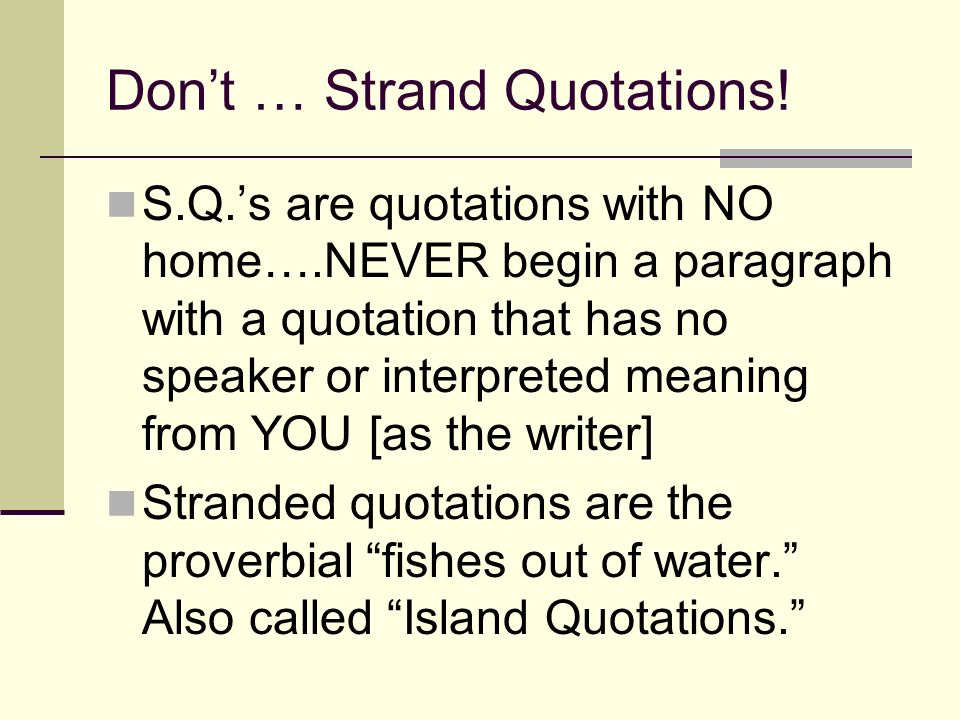 Dont … Strand Quotations! S.Q.s are quotations with NO home….NEVER begin a paragraph with a quotation that has no speaker or interpreted meaning from