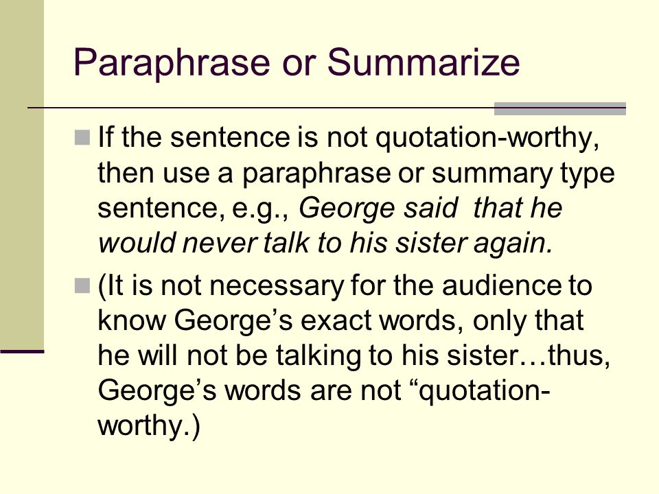 Paraphrase or Summarize If the sentence is not quotation-worthy, then use a paraphrase or summary type sentence, e.g., George said that he would never