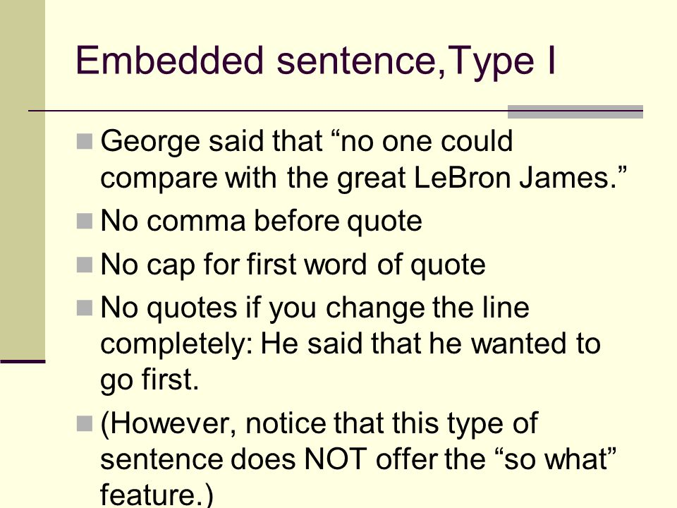 Embedded sentence,Type I George said that no one could compare with the great LeBron James. No comma before quote No cap for first word of quote No qu