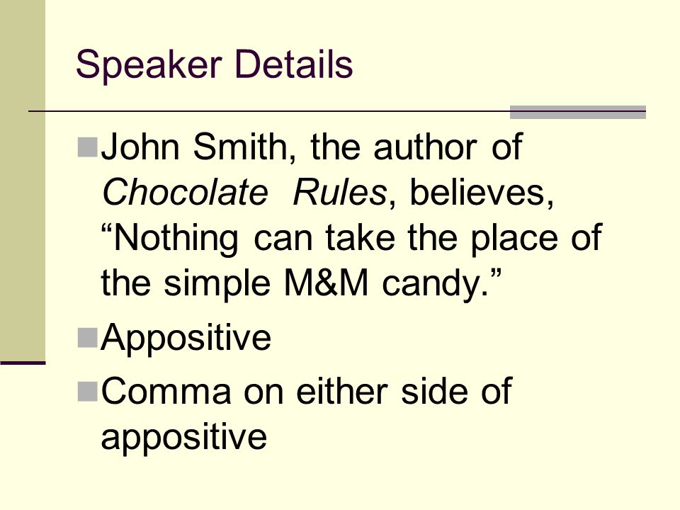 Speaker Details John Smith, the author of Chocolate Rules, believes, Nothing can take the place of the simple M&M candy. Appositive Comma on either si