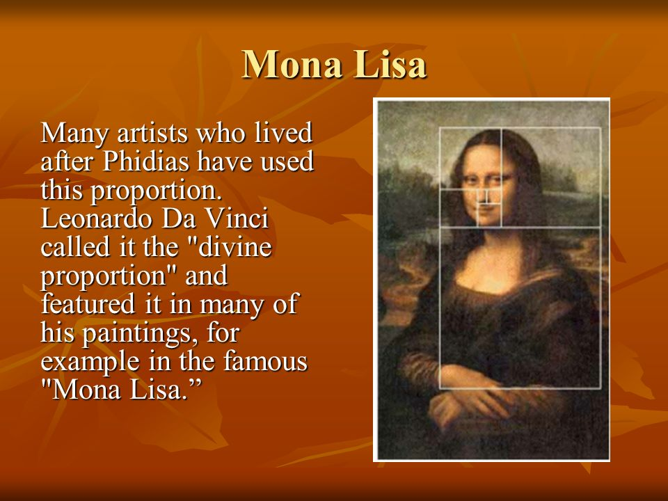 Mona Lisa Many artists who lived after Phidias have used this proportion. Leonardo Da Vinci called it the