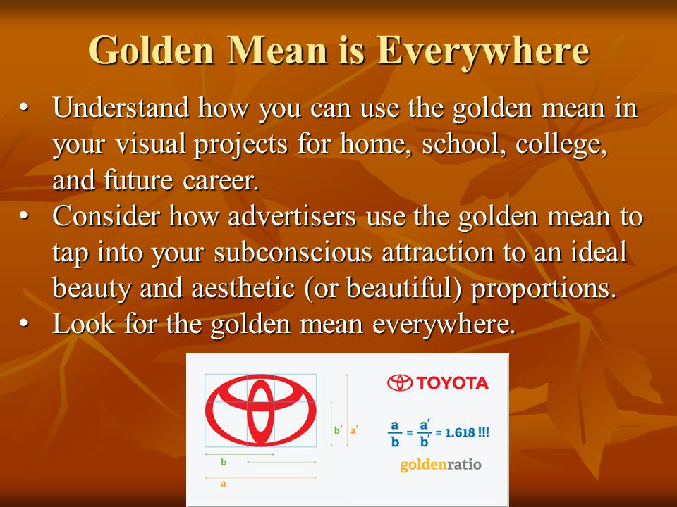 Golden Mean is Everywhere Understand how you can use the golden mean in your visual projects for home, school, college, and future career. Understand
