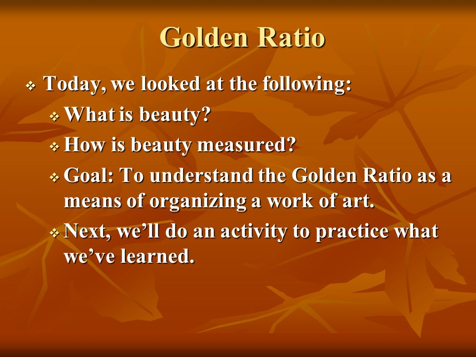 Golden Ratio Today, we looked at the following: Today, we looked at the following: What is beauty? What is beauty? How is beauty measured? How is beau