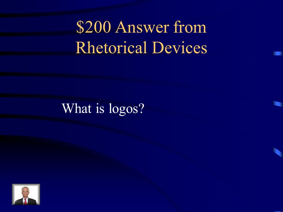 $200 Question from Rhetorical Devices This is the term meaning the appeal to the audiences sense of reasoning.