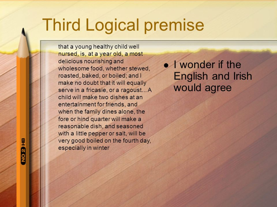 Third Logical premise I wonder if the English and Irish would agree that a young healthy child well nursed, is, at a year old, a most delicious nourishing and wholesome food, whether stewed, roasted, baked, or boiled; and I make no doubt that it will equally serve in a fricasie, or a ragoust...