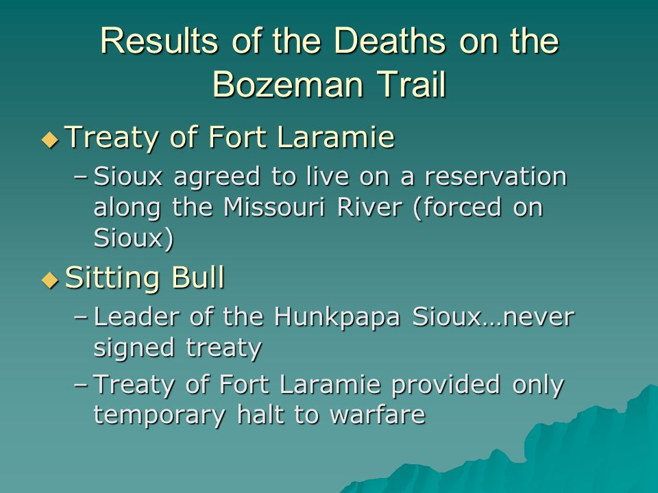 Results of the Deaths on the Bozeman Trail Treaty of Fort Laramie Treaty of Fort Laramie –Sioux agreed to live on a reservation along the Missouri Riv