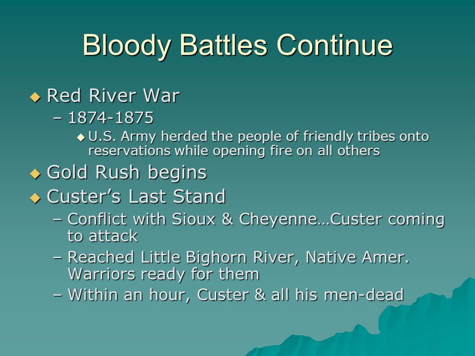 Bloody Battles Continue Red River War Red River War –1874-1875 U.S. Army herded the people of friendly tribes onto reservations while opening fire on