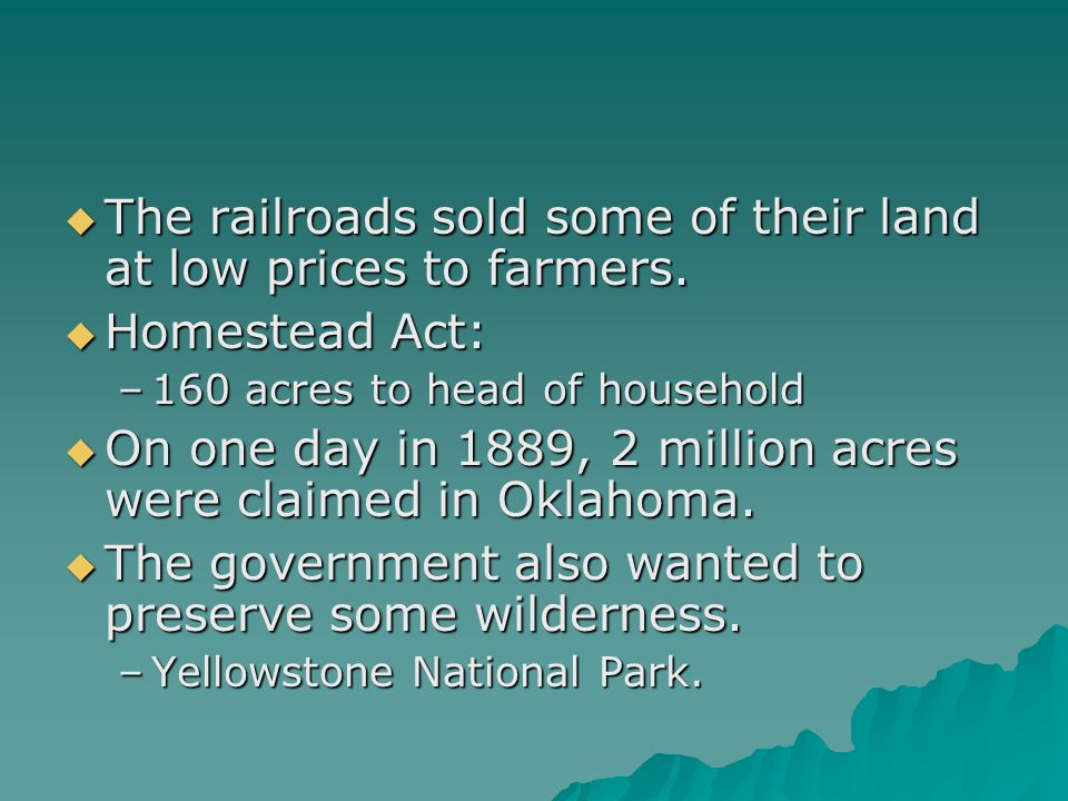 The railroads sold some of their land at low prices to farmers. The railroads sold some of their land at low prices to farmers. Homestead Act: Homeste