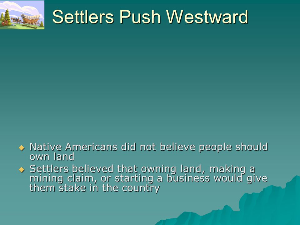 Settlers Push Westward Native Americans did not believe people should own land Native Americans did not believe people should own land Settlers believ