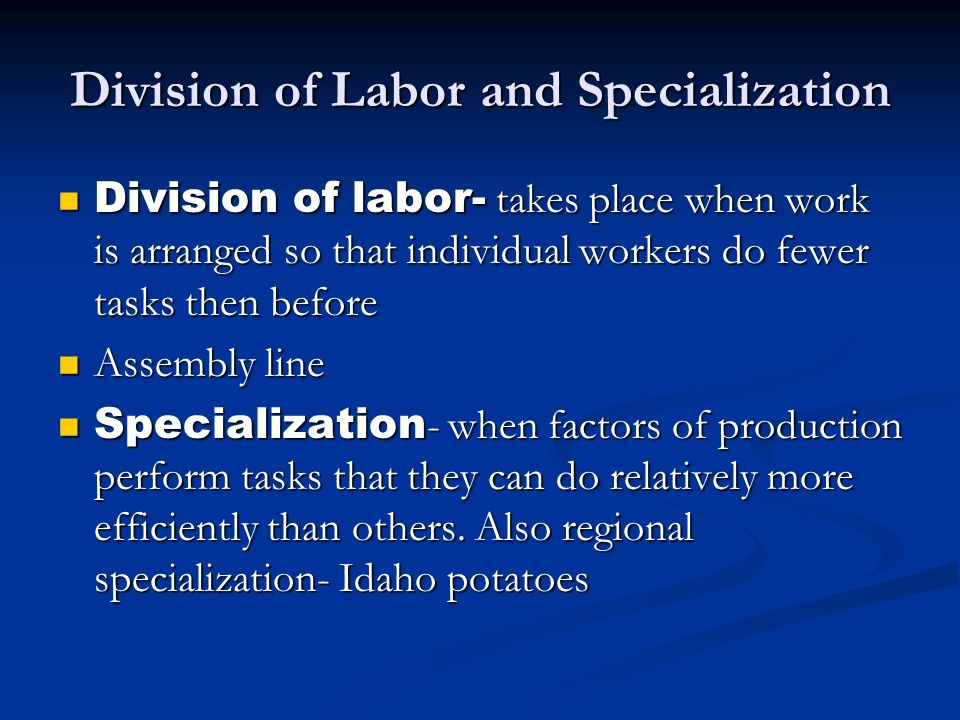 Division of Labor and Specialization Division of labor- takes place when work is arranged so that individual workers do fewer tasks then before Divisi
