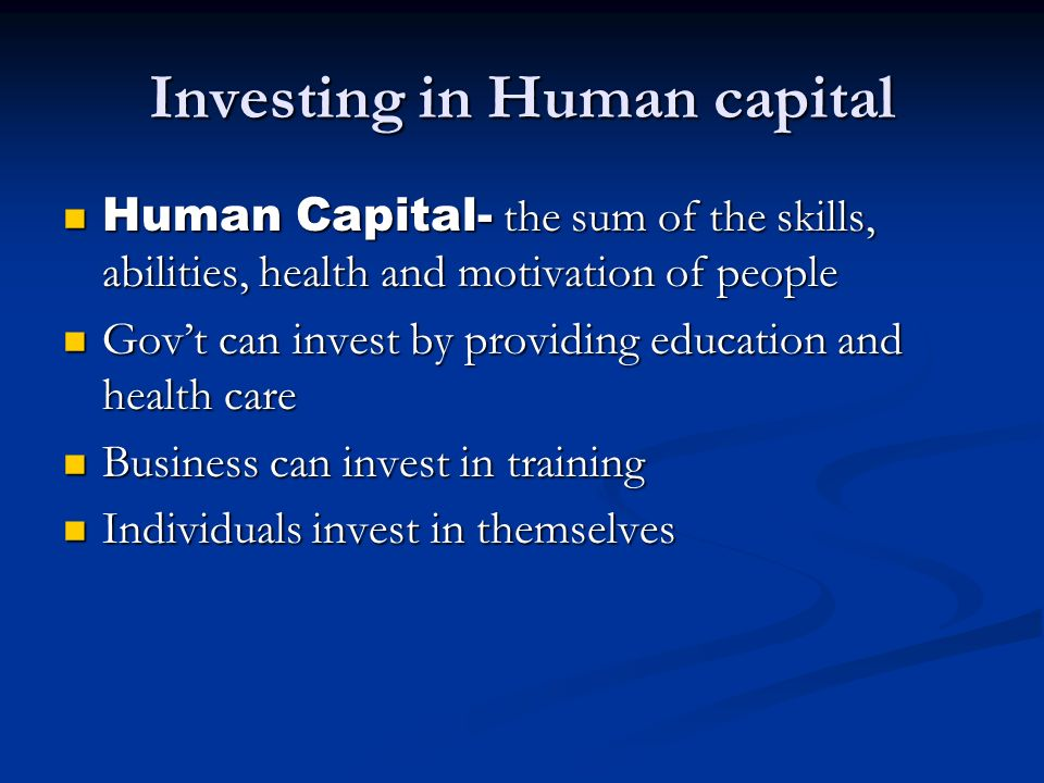Investing in Human capital Human Capital- the sum of the skills, abilities, health and motivation of people Human Capital- the sum of the skills, abil