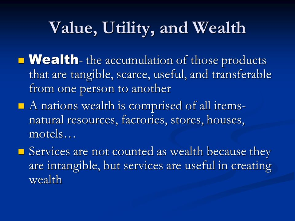 Value, Utility, and Wealth Wealth - the accumulation of those products that are tangible, scarce, useful, and transferable from one person to another
