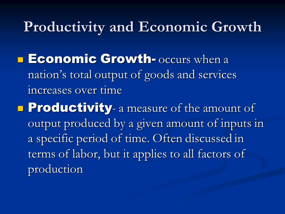 Productivity and Economic Growth Economic Growth- occurs when a nations total output of goods and services increases over time Economic Growth- occurs