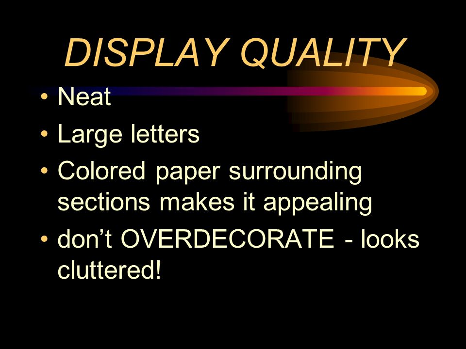 DISPLAY QUALITY Neat Large letters Colored paper surrounding sections makes it appealing dont OVERDECORATE - looks cluttered!