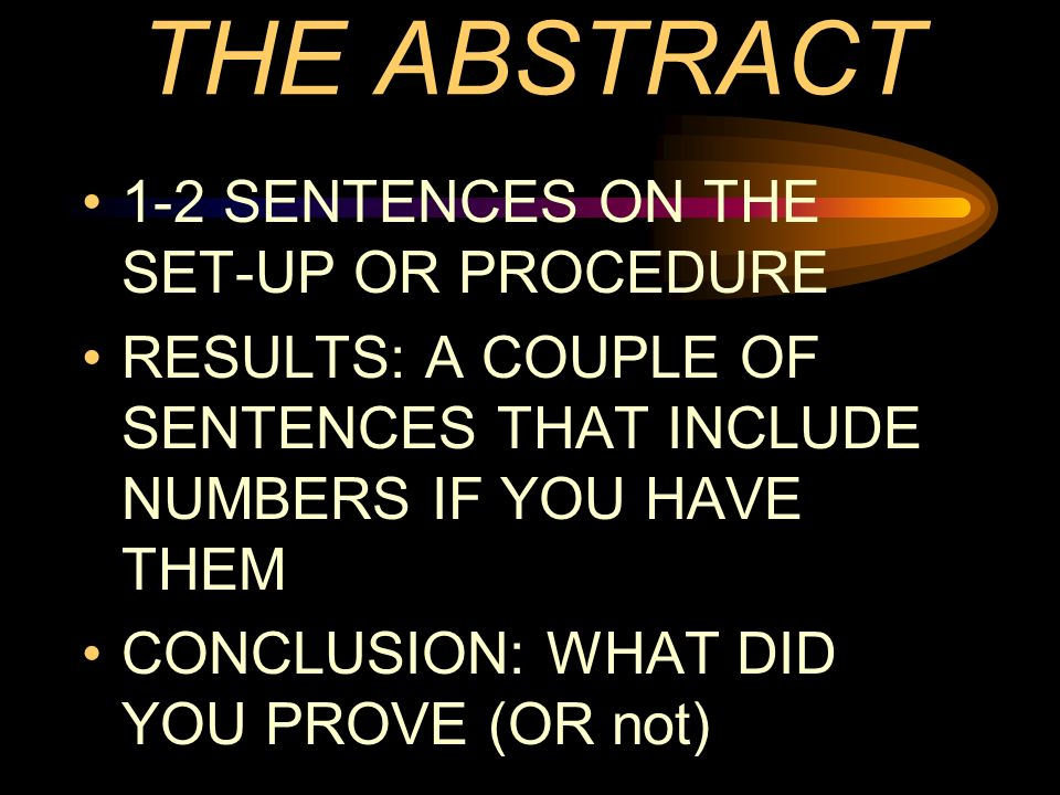THE ABSTRACT 1-2 SENTENCES ON THE SET-UP OR PROCEDURE RESULTS: A COUPLE OF SENTENCES THAT INCLUDE NUMBERS IF YOU HAVE THEM CONCLUSION: WHAT DID YOU PR