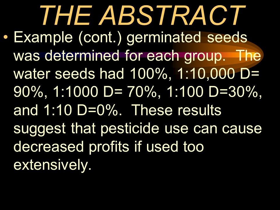 THE ABSTRACT Example (cont.) germinated seeds was determined for each group. The water seeds had 100%, 1:10,000 D= 90%, 1:1000 D= 70%, 1:100 D=30%, an