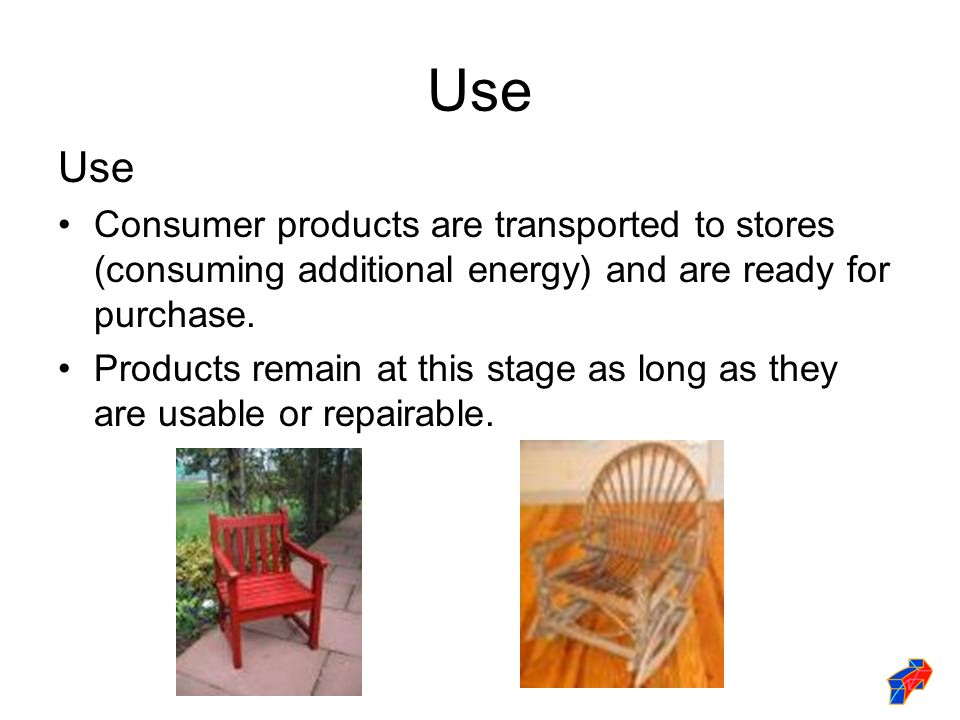 Use Consumer products are transported to stores (consuming additional energy) and are ready for purchase.