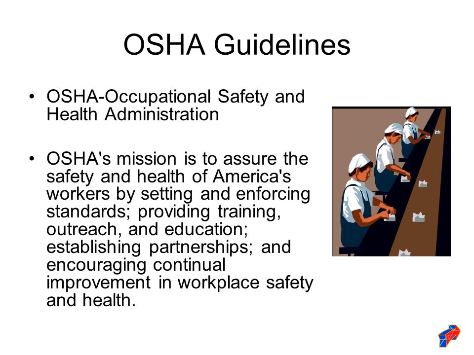 OSHA Guidelines OSHA-Occupational Safety and Health Administration OSHA s mission is to assure the safety and health of America s workers by setting and enforcing standards; providing training, outreach, and education; establishing partnerships; and encouraging continual improvement in workplace safety and health.