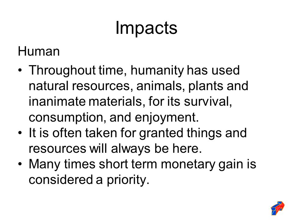 Impacts Human Throughout time, humanity has used natural resources, animals, plants and inanimate materials, for its survival, consumption, and enjoyment.