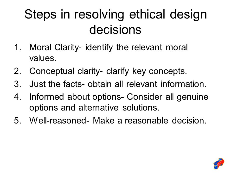 Steps in resolving ethical design decisions 1.Moral Clarity- identify the relevant moral values.