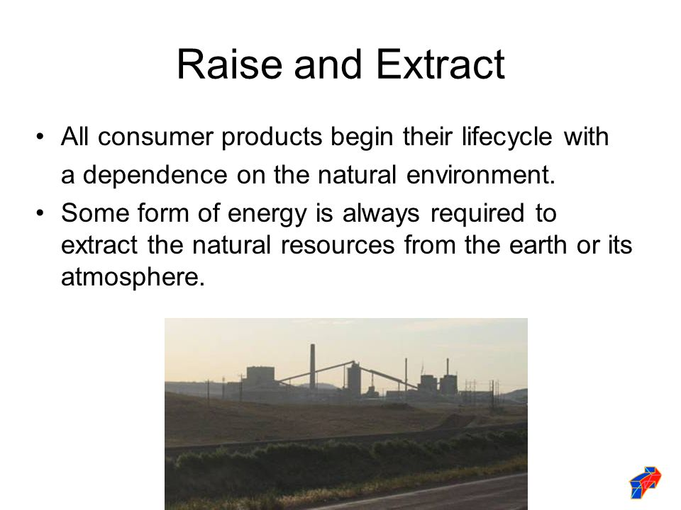 Raise and Extract All consumer products begin their lifecycle with a dependence on the natural environment.