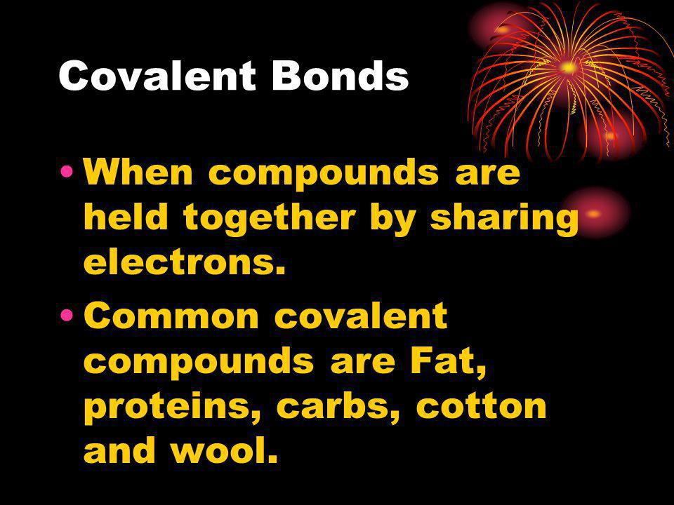 Covalent Bonds When compounds are held together by sharing electrons. Common covalent compounds are Fat, proteins, carbs, cotton and wool.