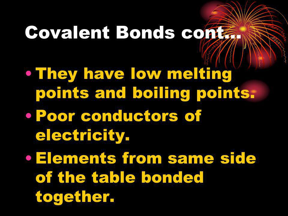 Covalent Bonds cont… They have low melting points and boiling points. Poor conductors of electricity. Elements from same side of the table bonded toge