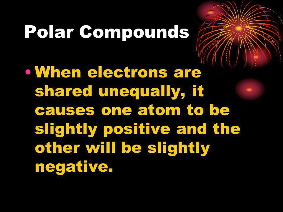 Polar Compounds When electrons are shared unequally, it causes one atom to be slightly positive and the other will be slightly negative.