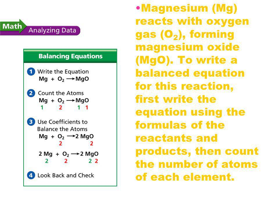 Balancing Chemical Equations Magnesium (Mg) reacts with oxygen gas (O 2 ), forming magnesium oxide (MgO). To write a balanced equation for this reacti